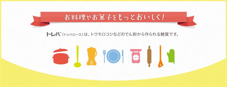トレハ®(トレハロース)は、トウモロコシなどのでん粉から作られる糖質で、お料理やお菓子をもっとおいしくできます。